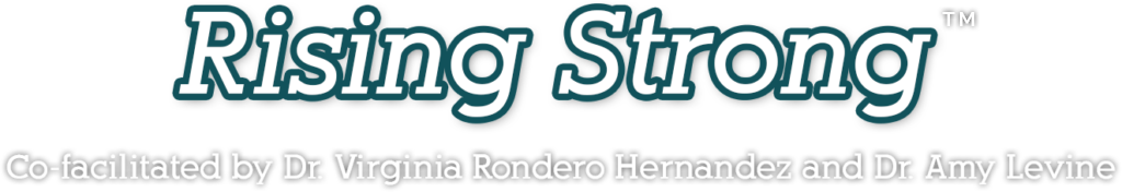 Rising Strong™ Co-facilitated by Dr. Virginia Rondero Hernandez and Dr. Amy Levine